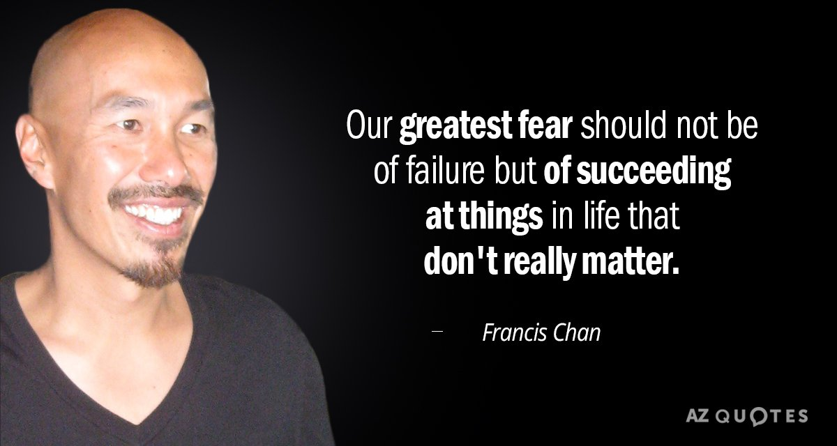 Francis Chan quote: Our greatest fear should not be of failure but of succeeding at things...