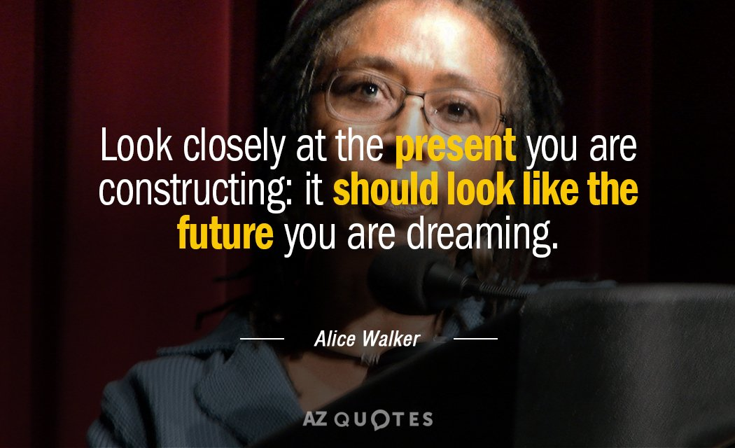 Alice Walker quote: Look closely at the present you are constructing: it should look like the...