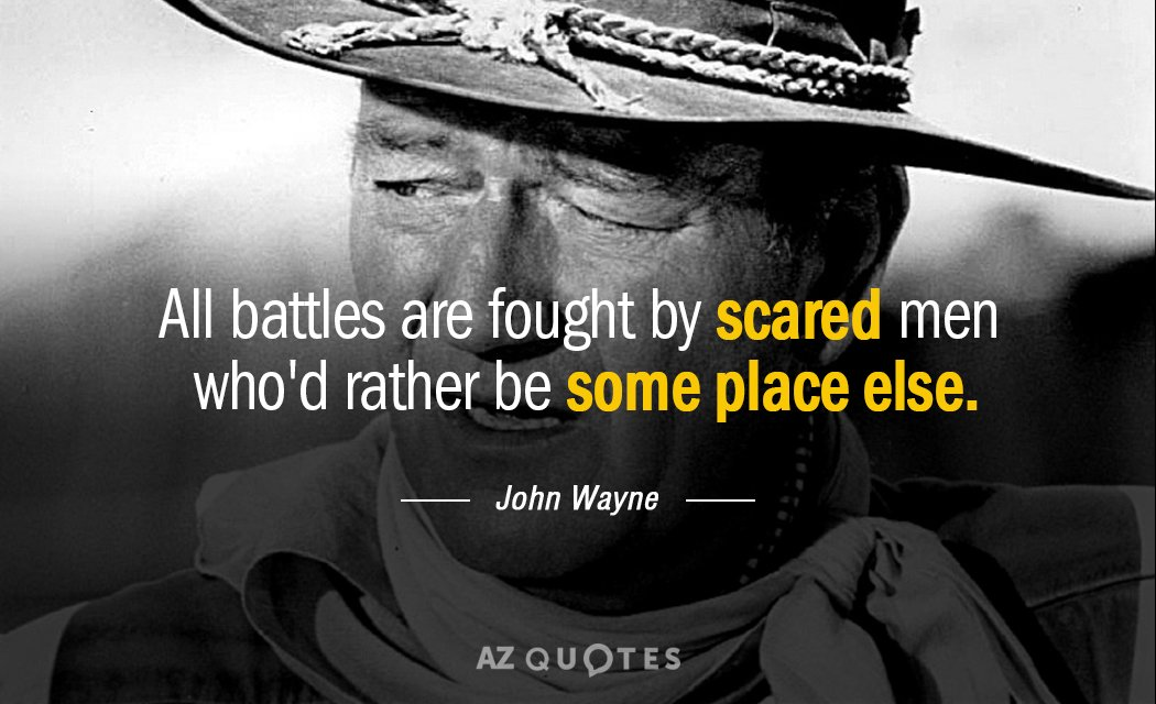 John Wayne quote: All battles are fought by scared men who'd rather be some place else.