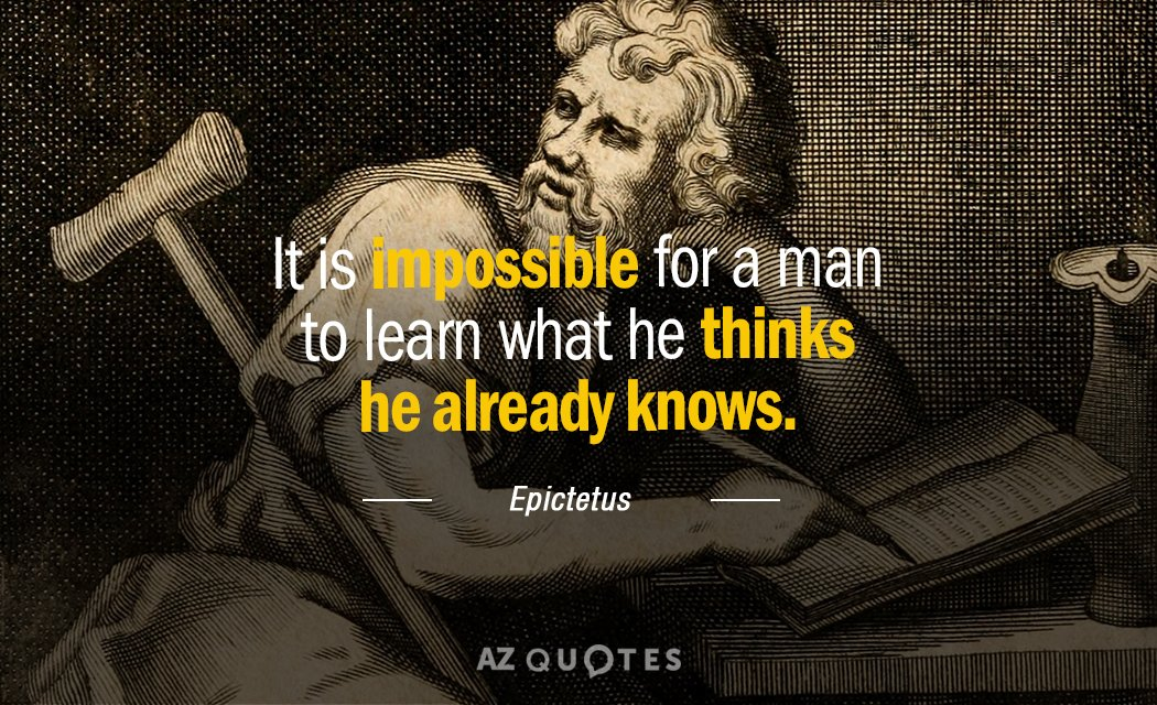 Epictetus quote: It is impossible for a man to learn what he thinks he already knows.