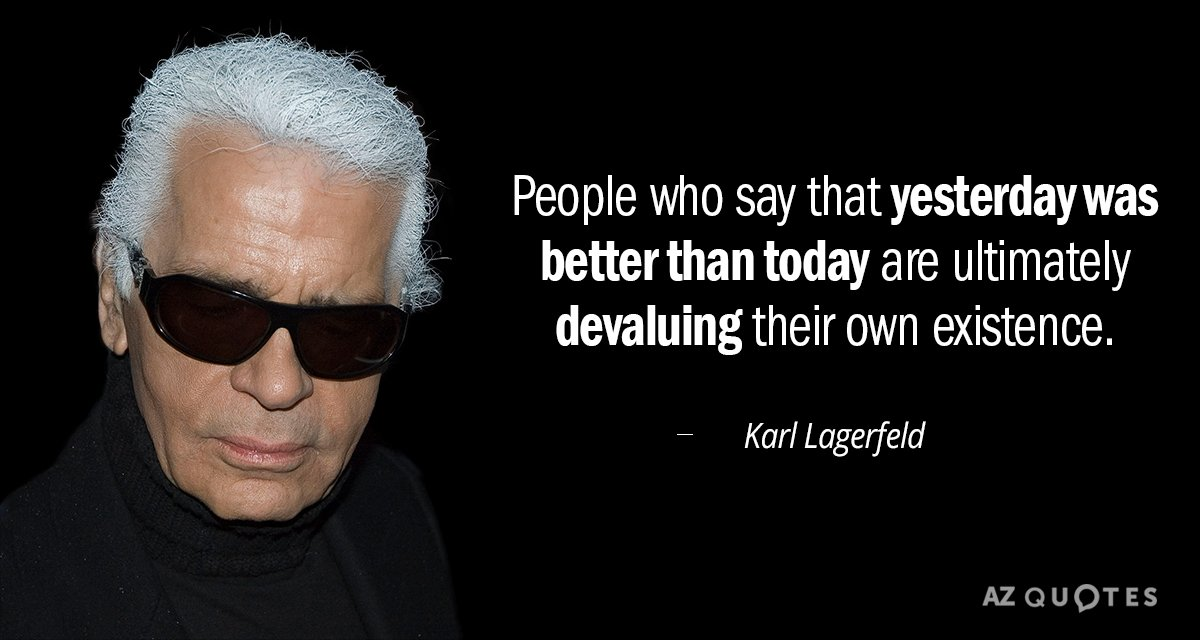 Karl Lagerfeld quote: People who say that yesterday was better than today are ultimately devaluing their...