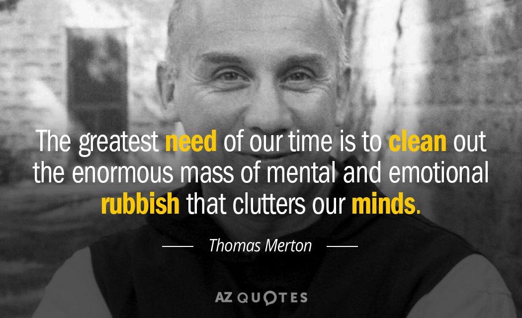 Thomas Merton Quotes Thomas Merton quote: The greatest need of our time is to clean out Thomas Merton Quotes