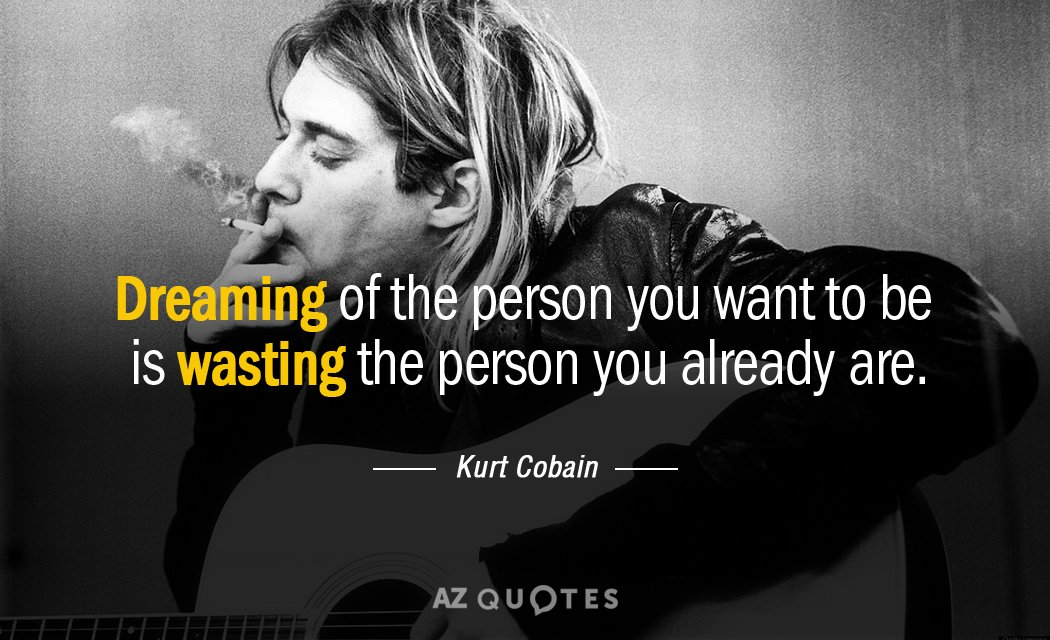 Kurt Cobain Quotes Kurt Cobain quote: dreaming of the person you want to be is wasting Kurt Cobain Quotes