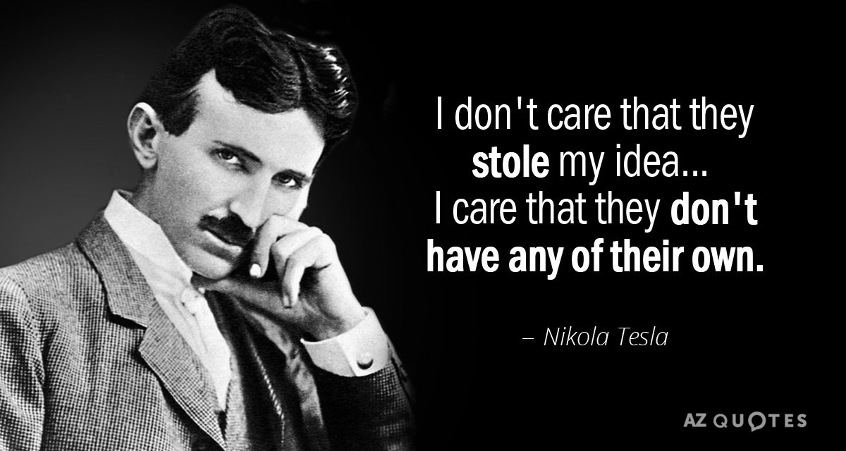 Nikola Tesla quote: I don't care that they stole my idea . . I care that...