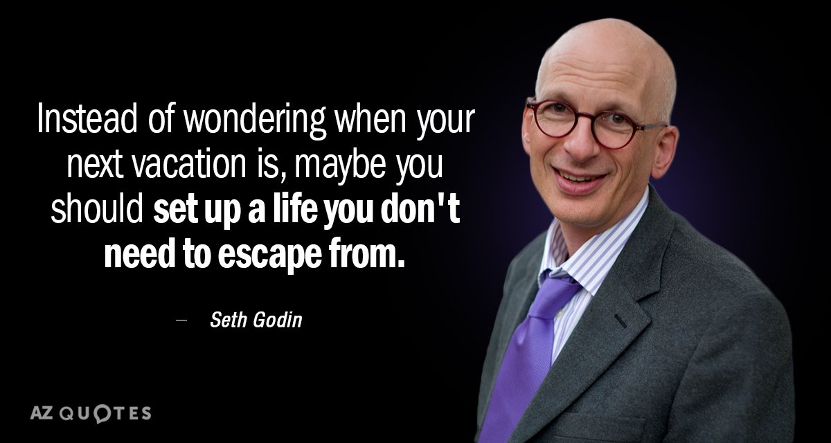 Seth Godin quote: Instead of wondering when your next vacation is, maybe you should set up...