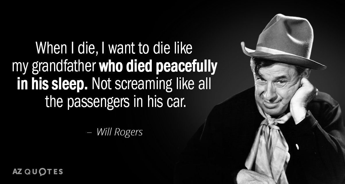 Will Rogers quote: When I die, I want to die like my grandfather who died peacefully...