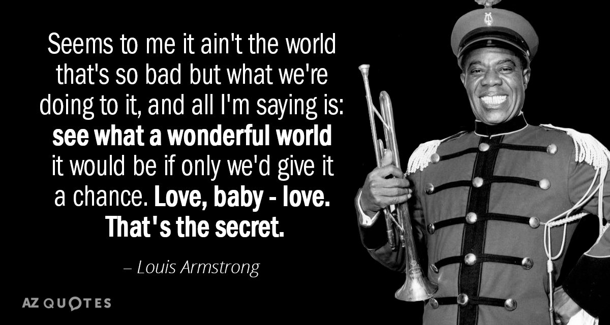 Louis Armstrong quote: Seems to me, it aint the world that's so bad but what we're...