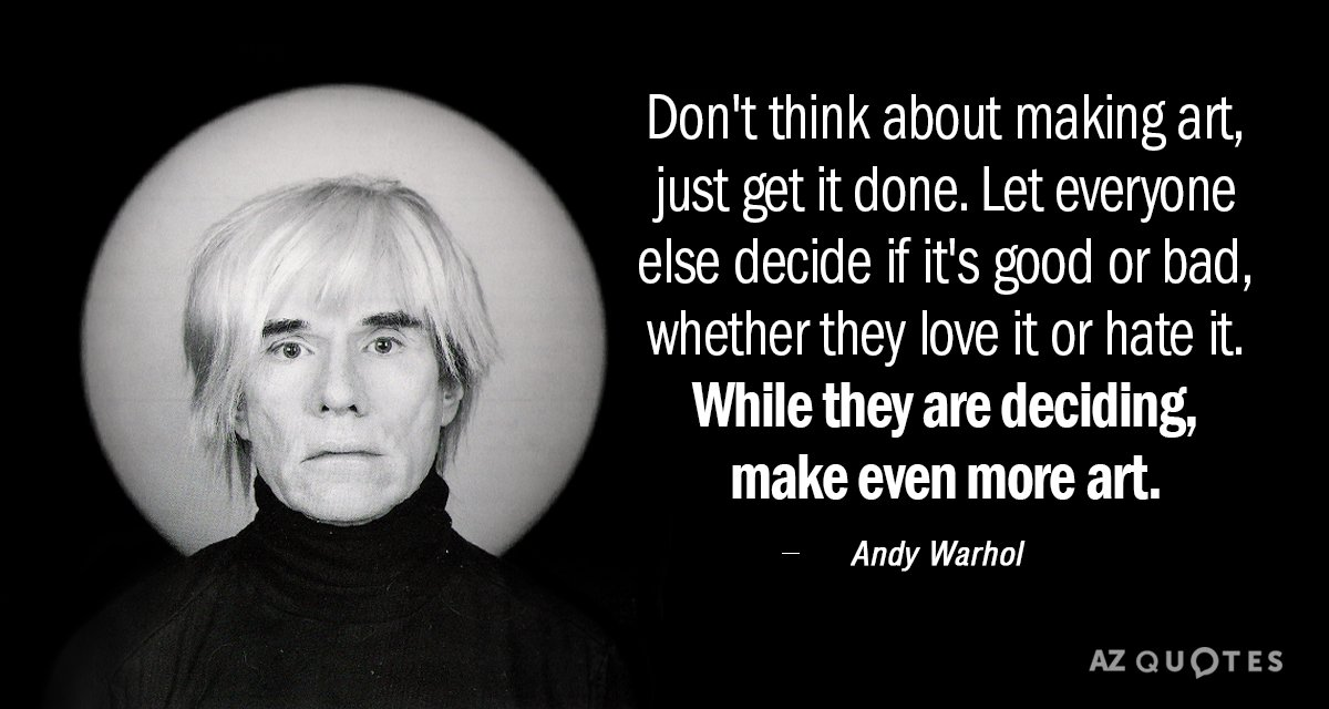 Andy Warhol quote: Don't think about making art, just get it done. Let everyone else decide...