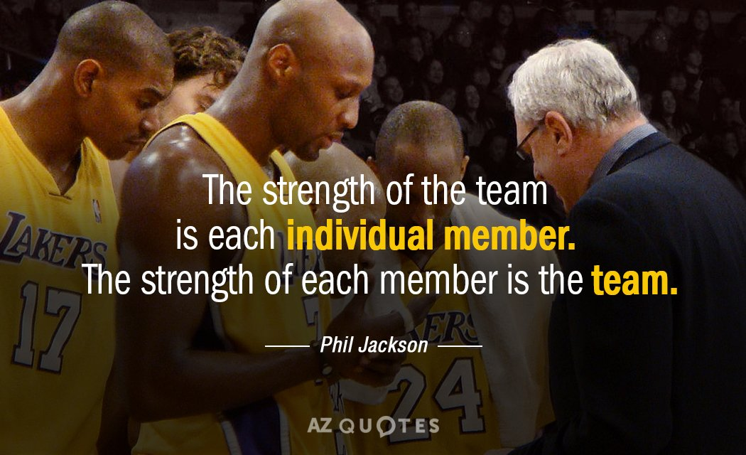 Phil Jackson quote: The strength of the team is each individual member. The strength of each...