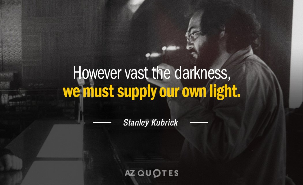 Stanley Kubrick quote: However vast the darkness, we must supply our own light.