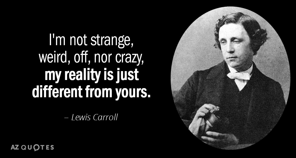 Lewis Carroll quote: I'm not strange, weird, off, nor crazy, my reality is just different from...