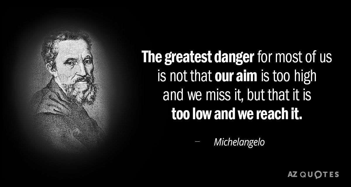 Michelangelo quote: The greatest danger for most of us is not that our aim is too...