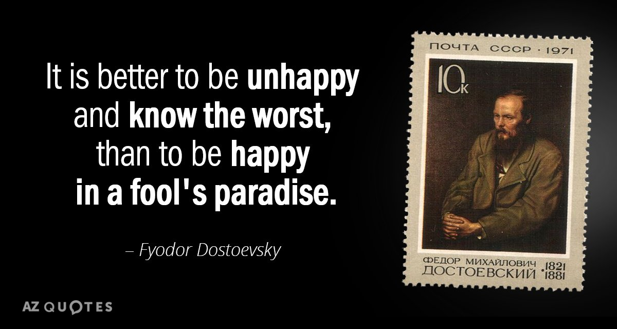 Fyodor Dostoevsky quote: It is better to be unhappy and know the worst, than to be...