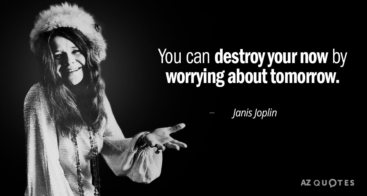 Janis Joplin Quote You Can Destroy Your Now By Worrying About Tomorrow