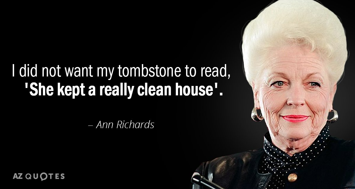 Ann Richards quote: I did not want my tombstone to read, 'She kept a really clean...