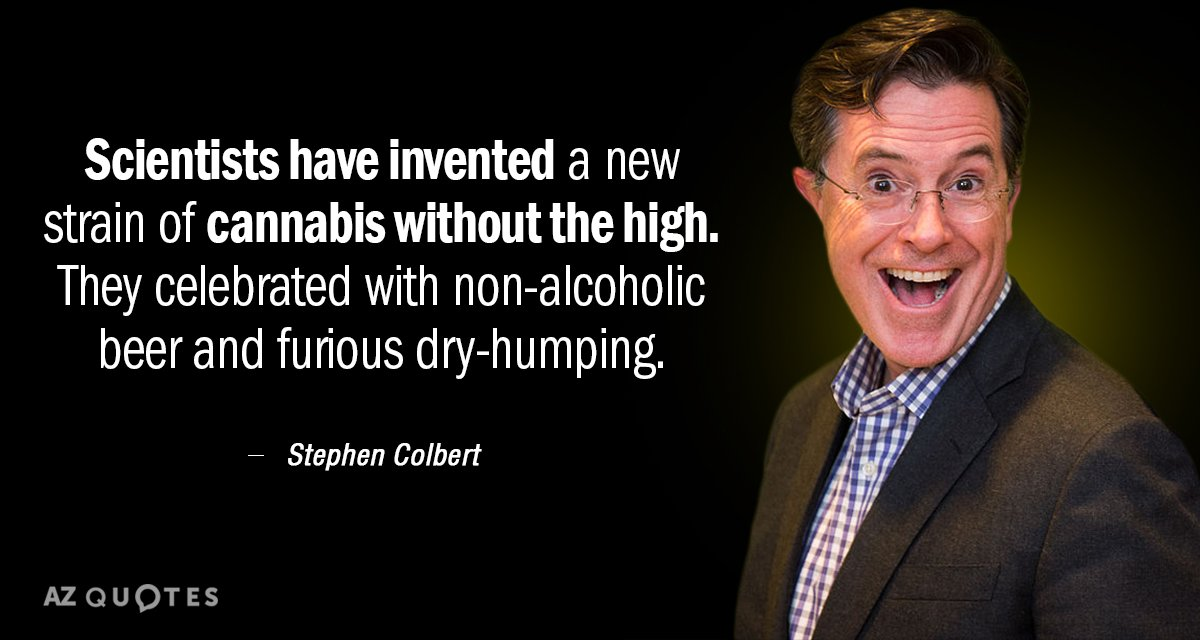 Stephen Colbert quote: Scientists have invented a new strain of cannabis without the high. They celebrated...