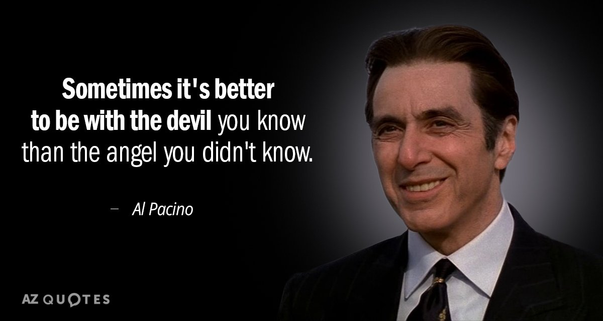 Al Pacino quote: sometimes it's better to be with the devil u know than the angel...
