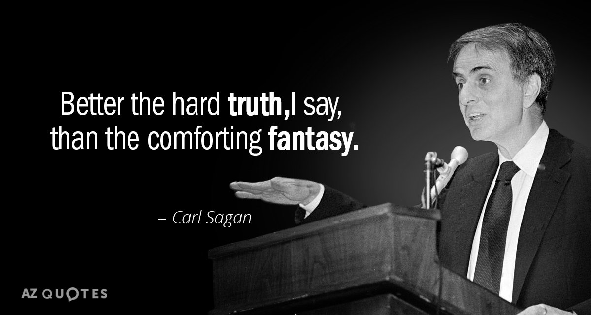 Carl Sagan quote: Better the hard truth, I say, than the ...