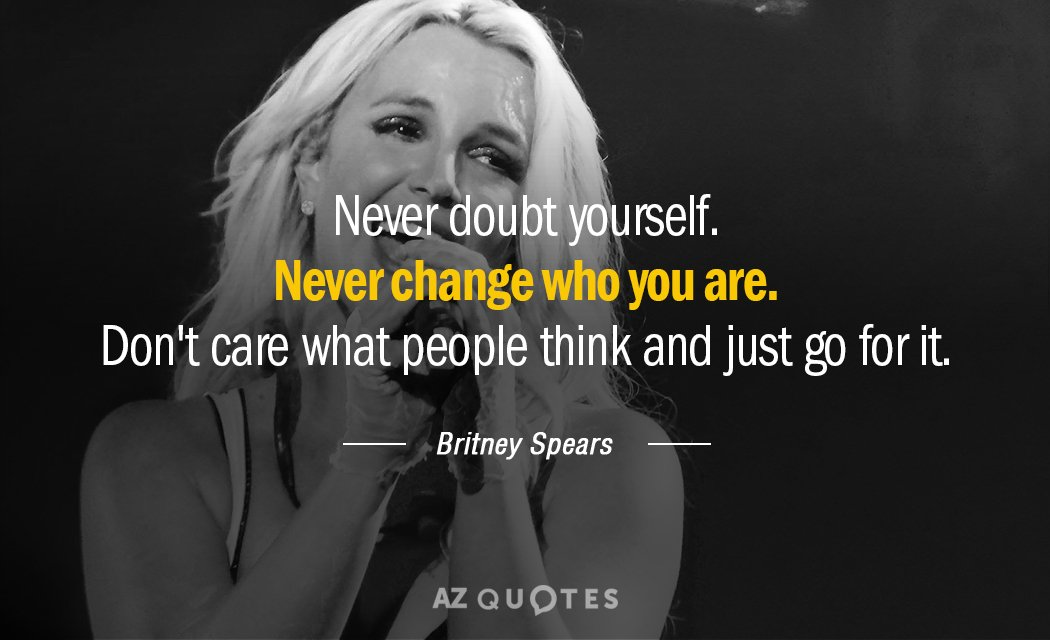 Britney Spears quote: Never doubt yourself. Never change who you are. Don't care what people think...