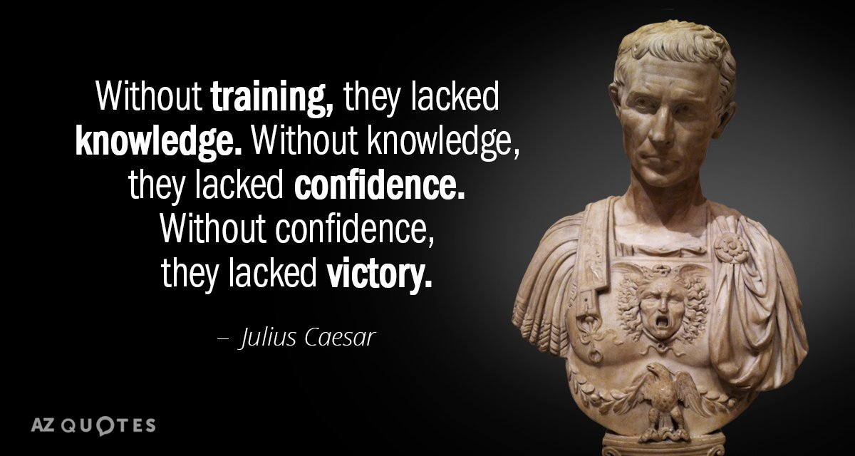 Julius Caesar quote: Without training, they lacked knowledge. Without knowledge, they lacked confidence. Without confidence, they...