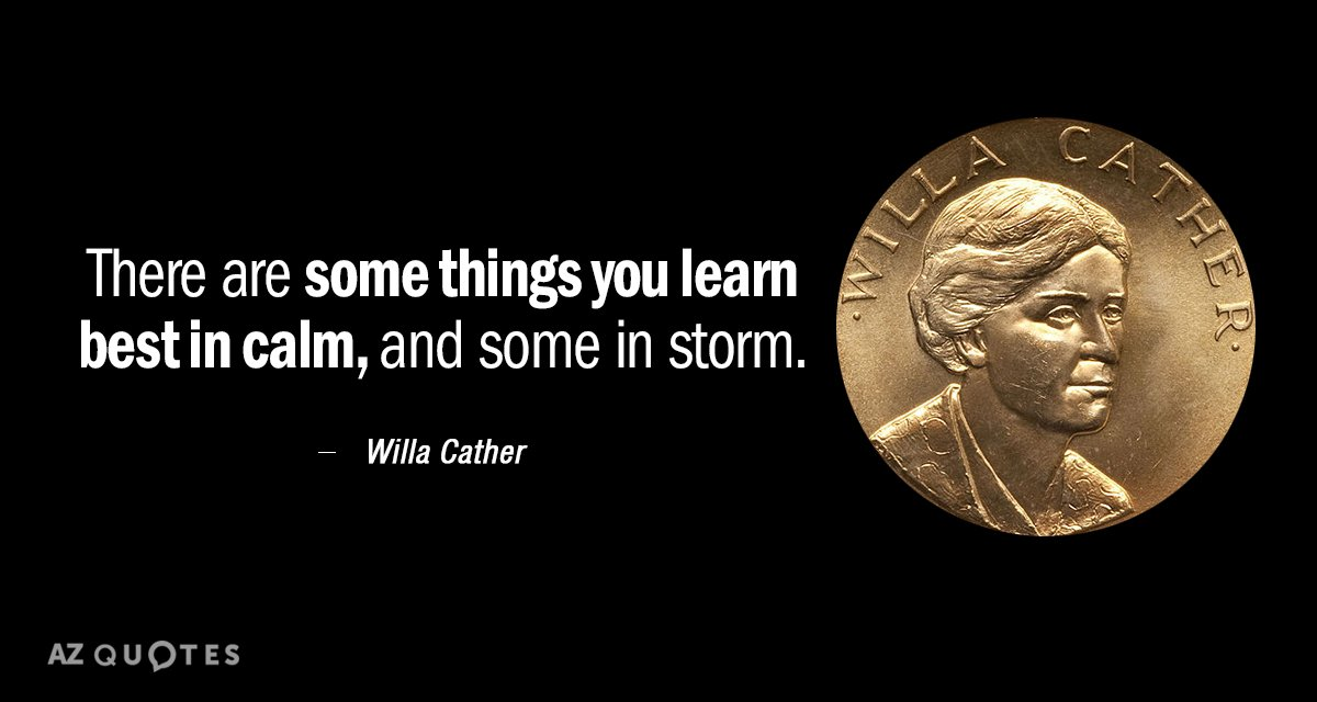 Willa Cather quote: There are some things you learn best in calm, and some in storm.