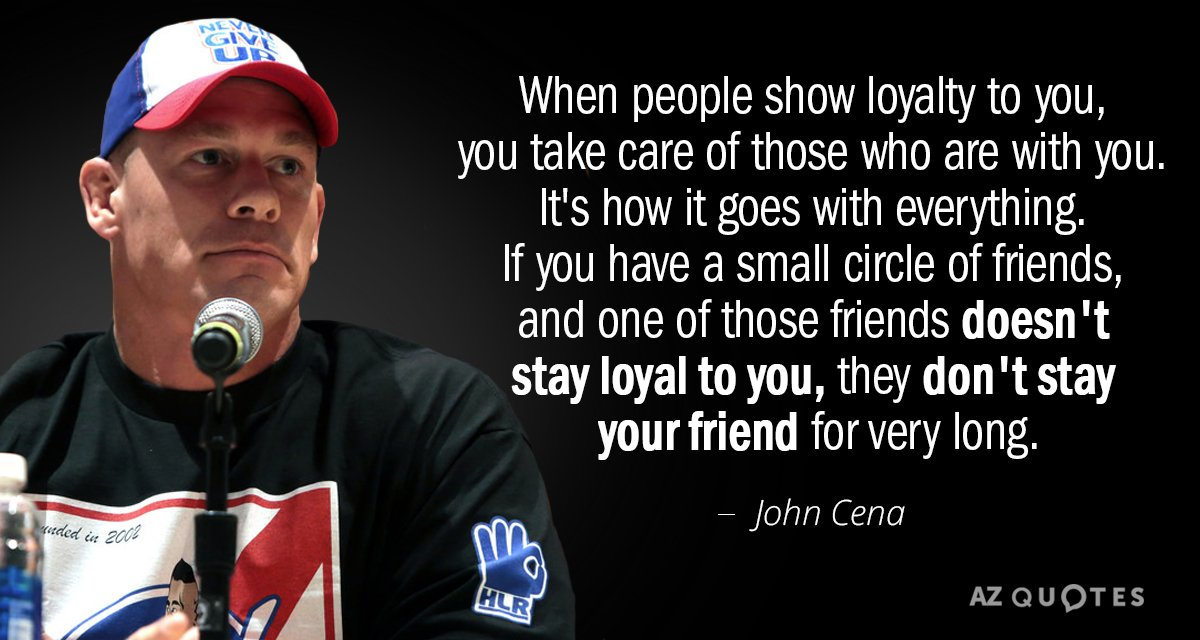John Cena quote: When people show loyalty to you, you take care of those who are...