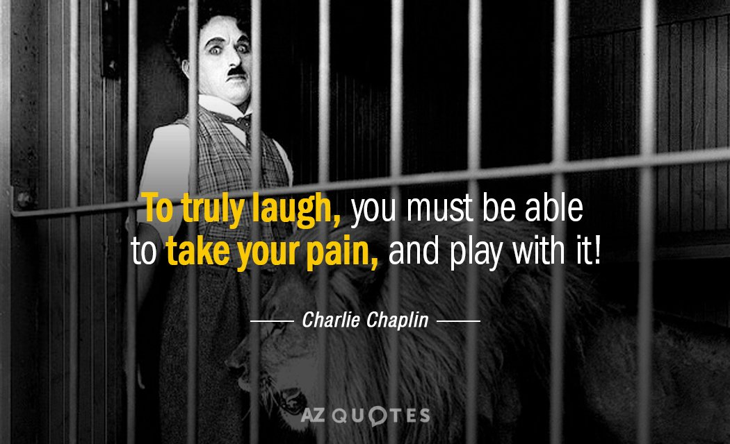 Charlie Chaplin quote: To truly laugh, you must be able to take your pain, and play...