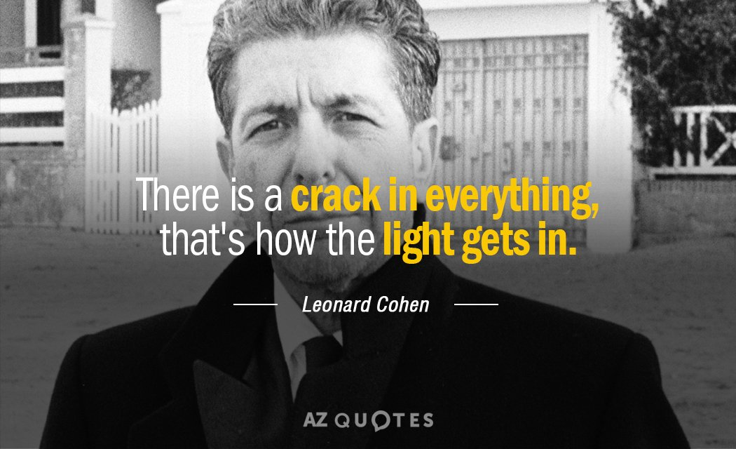 Leonard Cohen quote: There is a crack in everything, that's how the light gets in.