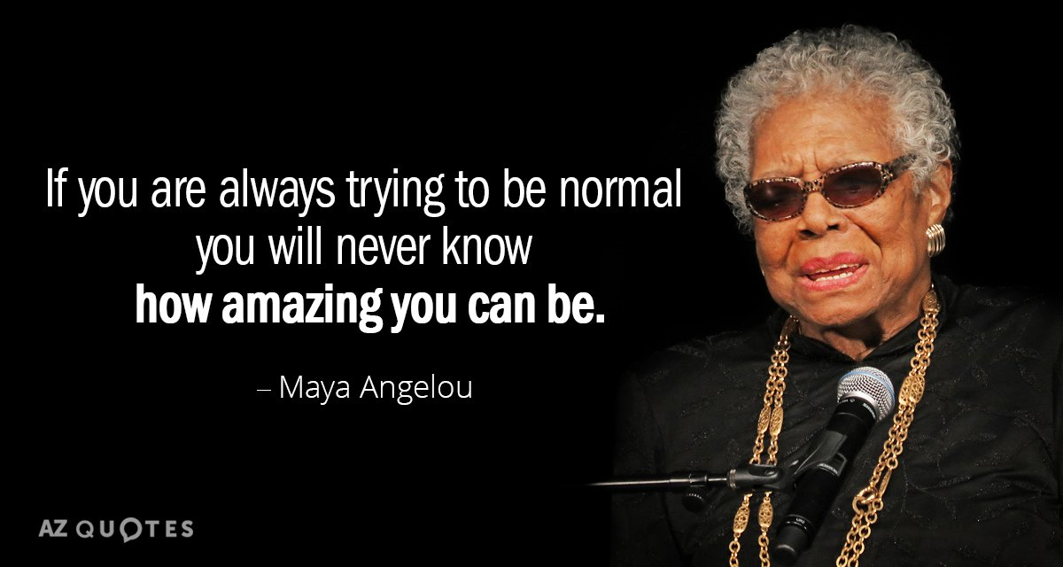 Maya Angelou quote: If you are always trying to be normal you will never know how...