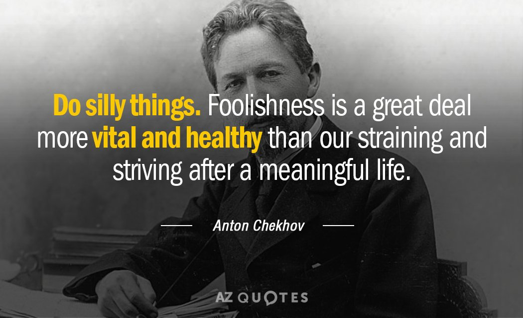 Anton Chekhov quote: Do silly things. Foolishness is a great deal more vital and healthy than...