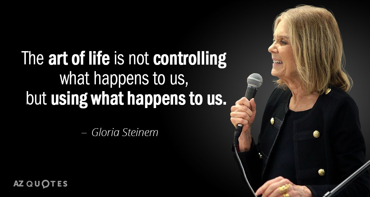 Gloria Steinem quote: The art of life is not controlling ...
