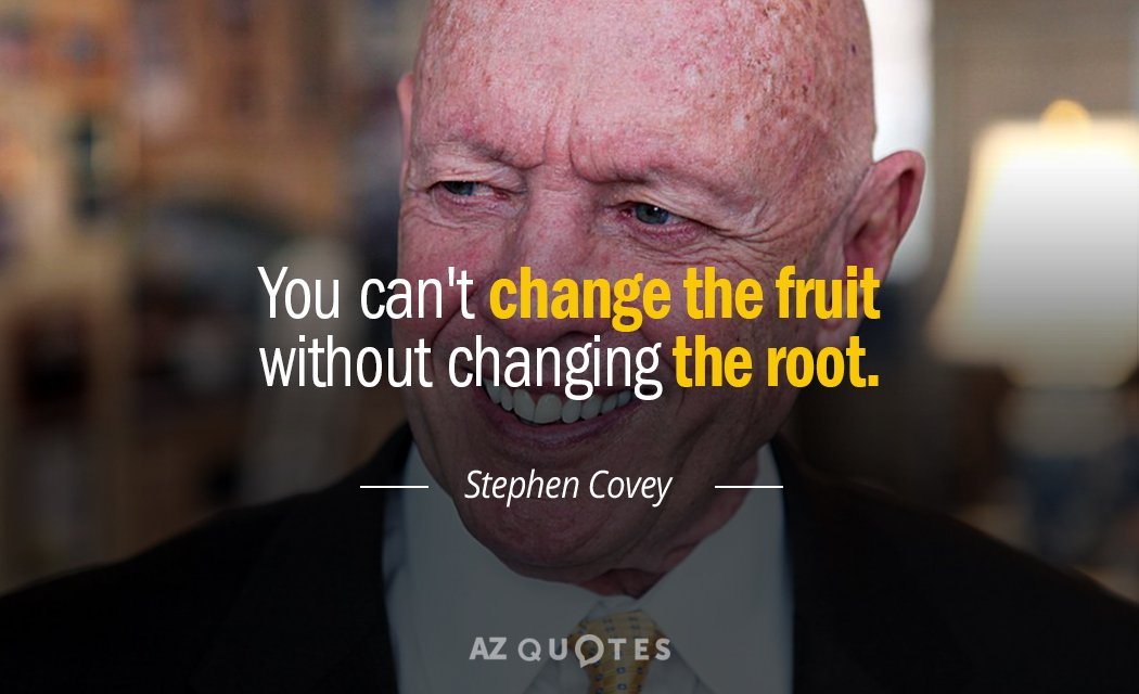Stephen Covey quote: You can't change the fruit without changing the root.