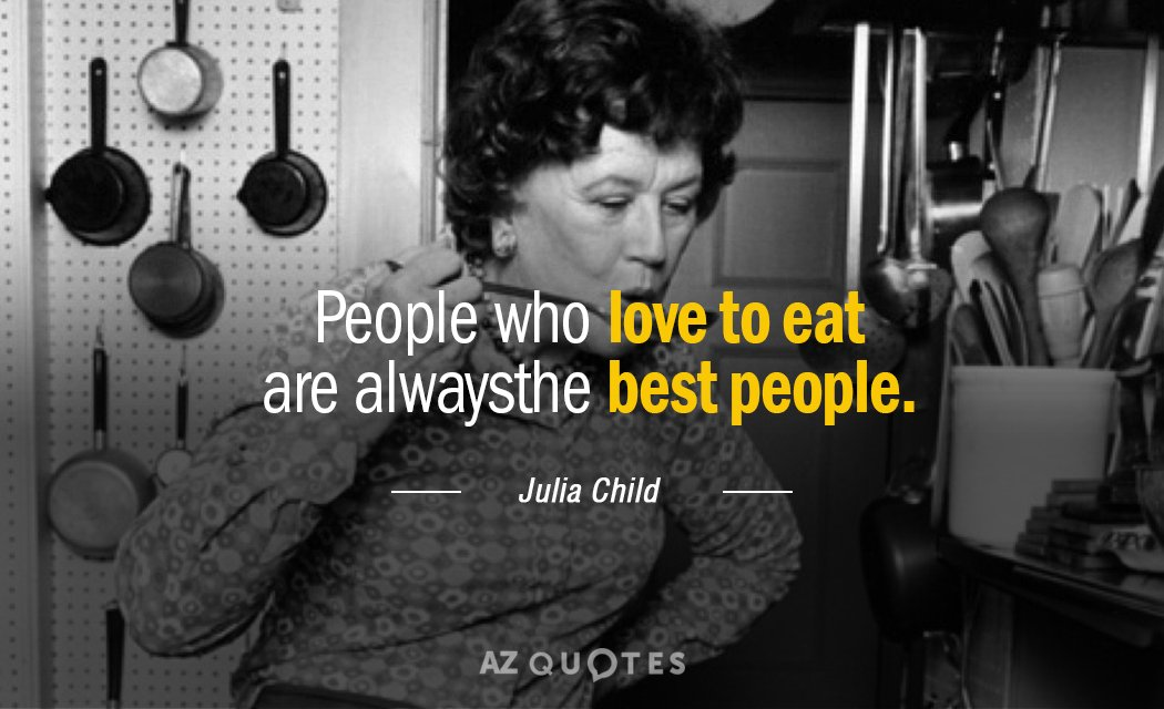 Julia Child quote: People who love to eat are always the best people.