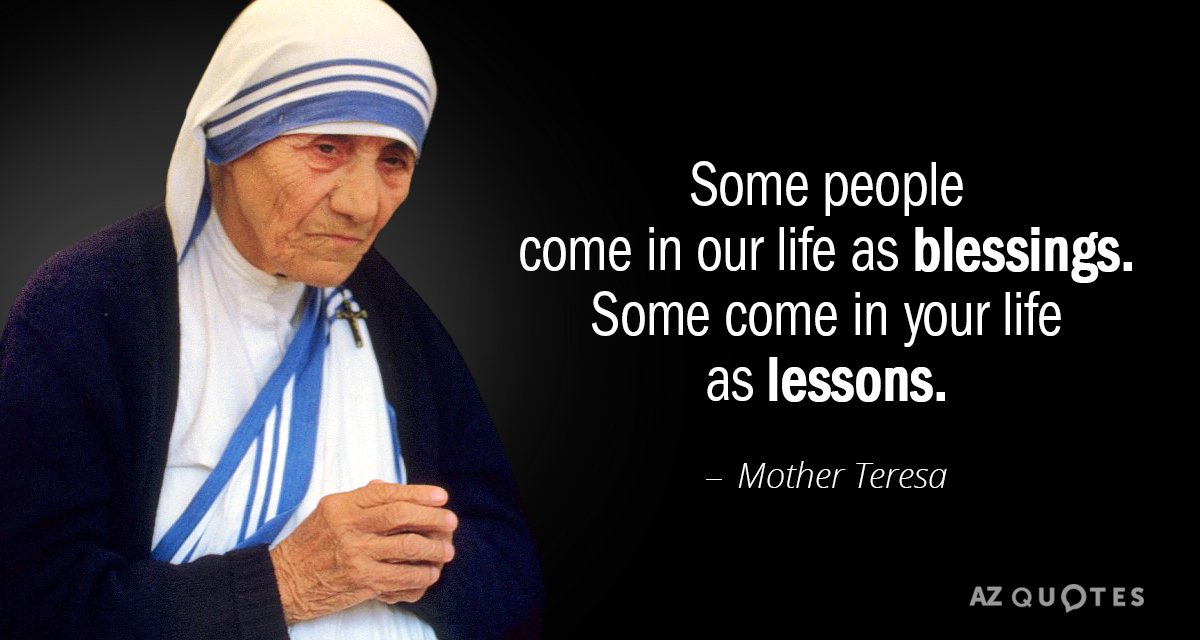 Mother Teresa quote: Some people come in our life as blessings. Some come in your life...