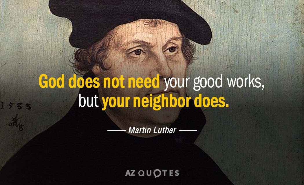 Martin Luther quote: God does not need your good works, but your neighbor does.