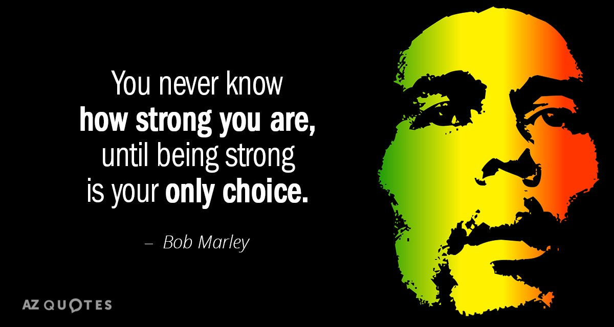 Bob Marley quote: You never know how strong you are, until being strong is your only...
