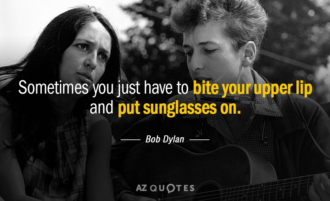 Bob Dylan quote: Sometimes you just have to bite your upper lip and put sunglasses on.