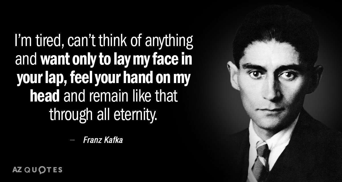 Franz Kafka quote: I'm tired, can't think of anything and want only to lay my face...