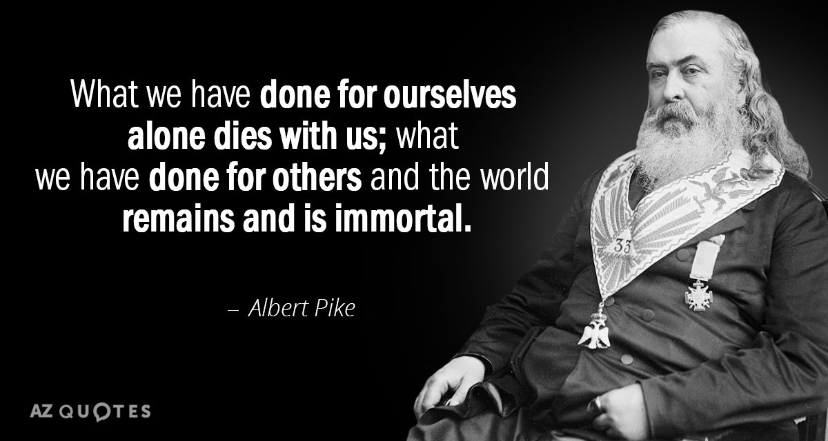 Albert Pike quote: What we have done for ourselves alone dies with us; what we have...