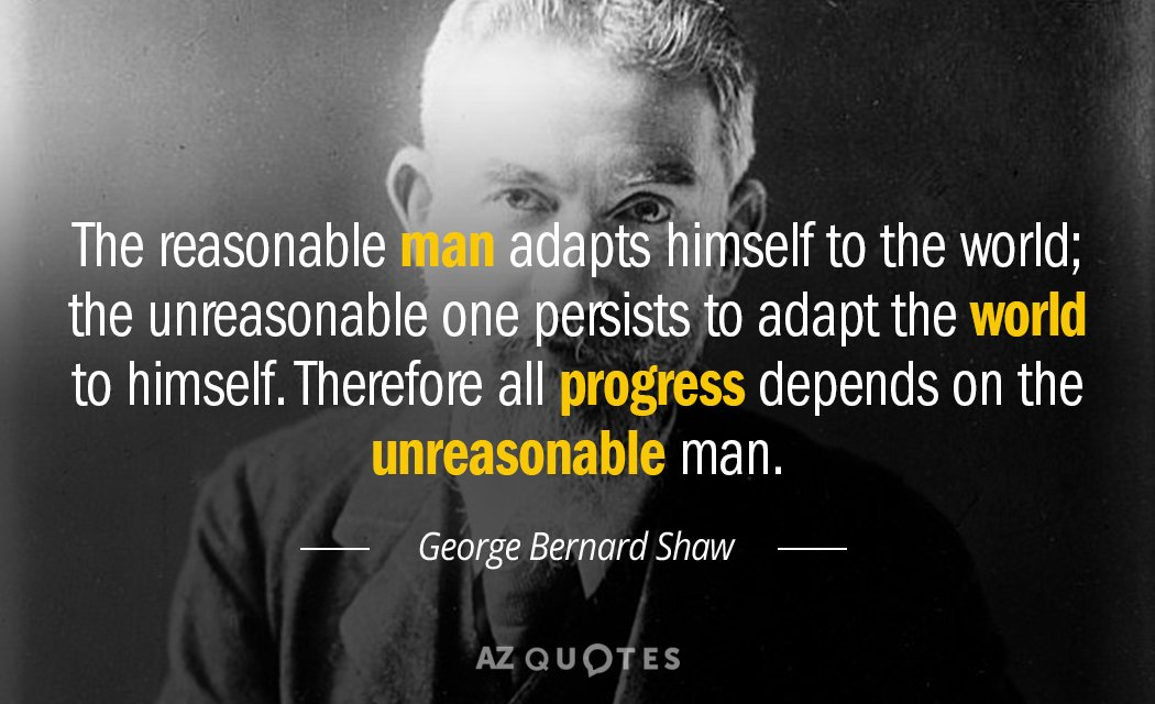George Bernard Shaw quote: The reasonable man adapts himself to the world; the unreasonable one persists...