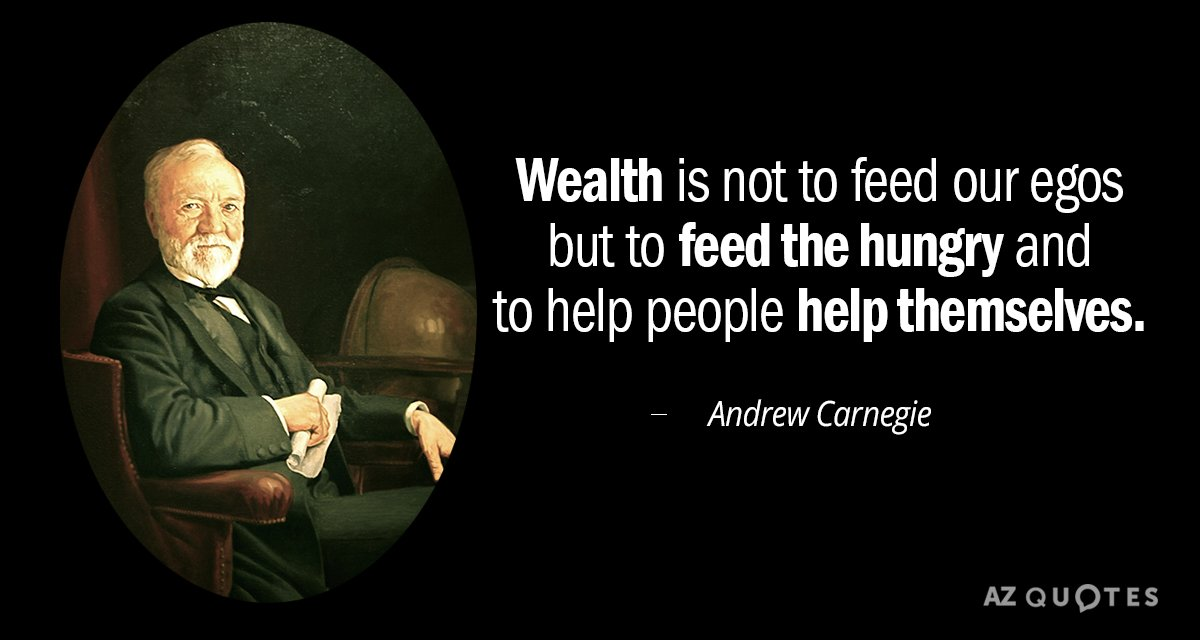 Andrew Carnegie quote: Wealth is not to feed our egos but to feed the hungry and...