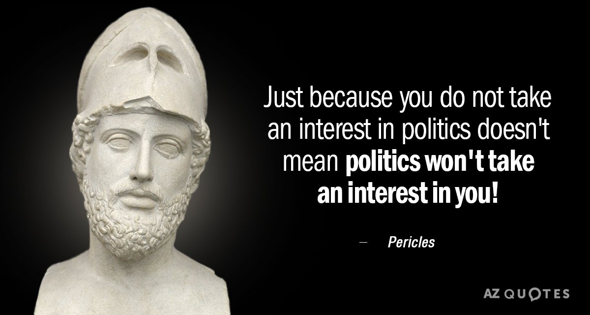 Pericles quote: Just because you do not take an interest in politics doesn't mean politics won't...