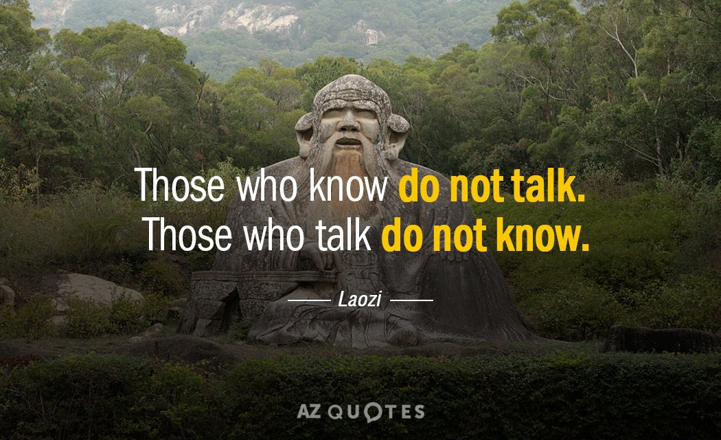 Laozi quote: Those who know do not talk. Those who talk do not know.