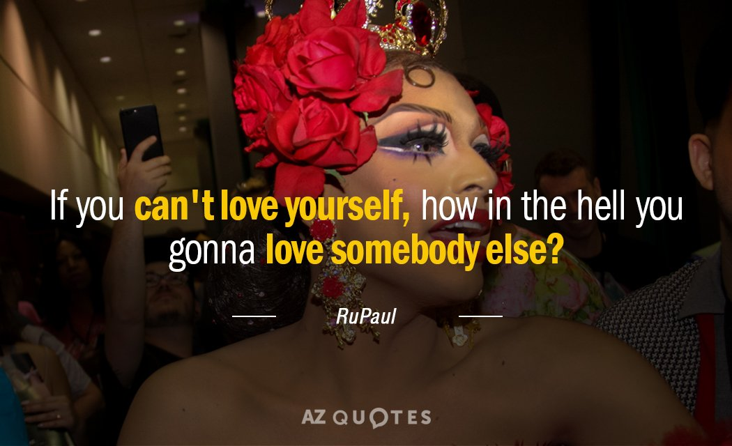 RuPaul quote: If you can't love yourself, how in the hell you gonna love somebody else?