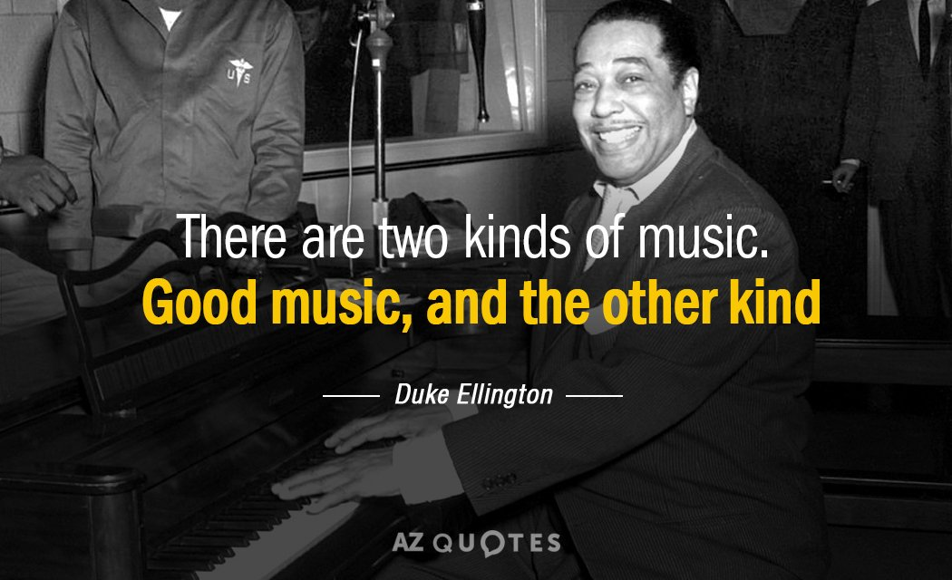 Duke Ellington quote: There are two kinds of music. Good music, and the other kind.
