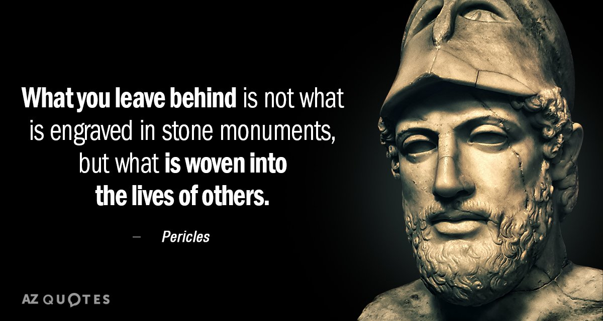 Pericles quote: What you leave behind is not what is engraved in stone monuments, but what...