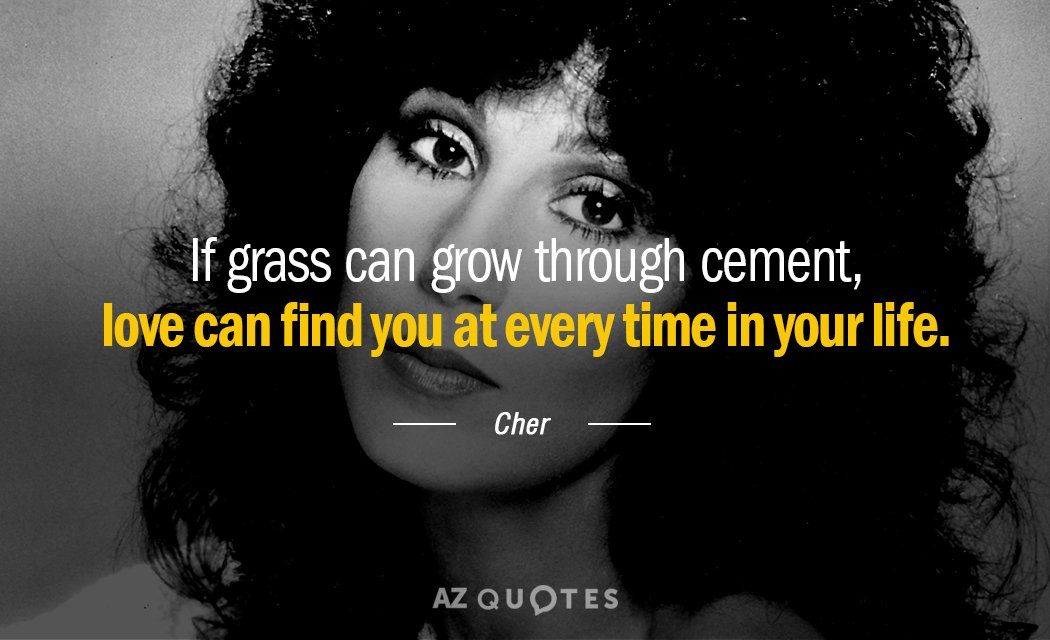 Cher quote: If grass can grow through cement, love can find you at every time in...