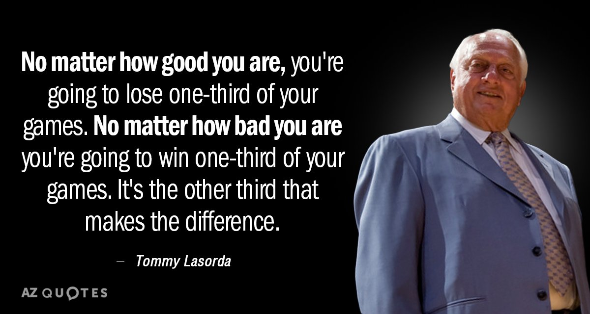 Tommy Lasorda quote: No matter how good you are, you're going to lose one-third of your...