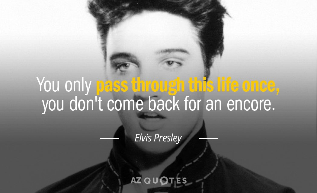 Elvis Presley quote: You only pass through this life once, you don't come back for an...