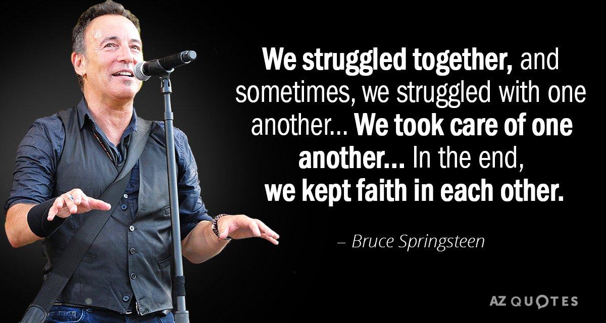 Bruce Springsteen quote: We struggled together, and ...